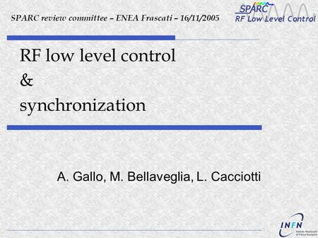 RF low level control & synchronization A. Gallo, M. Bellaveglia, L. Cacciotti SPARC review committee – ENEA Frascati – 16/11/2005.
