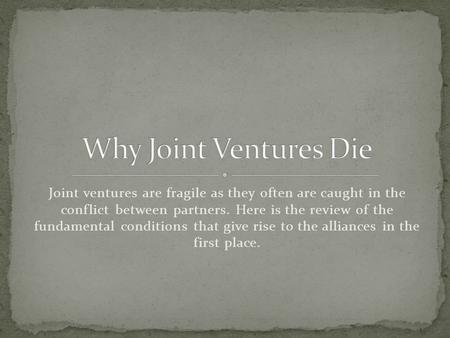 Joint ventures are fragile as they often are caught in the conflict between partners. Here is the review of the fundamental conditions that give rise to.