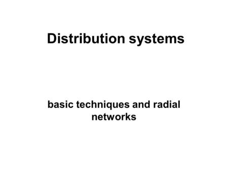Distribution systems basic techniques and radial networks.