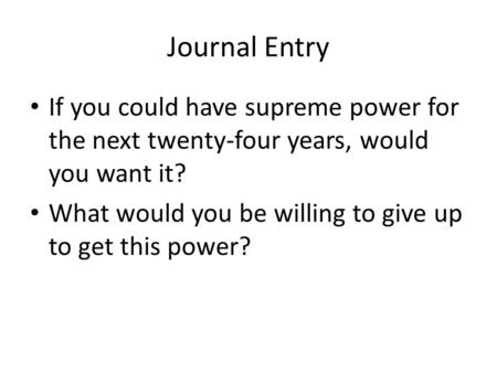 Journal Entry If you could have supreme power for the next twenty-four years, would you want it? What would you be willing to give up to get this power?