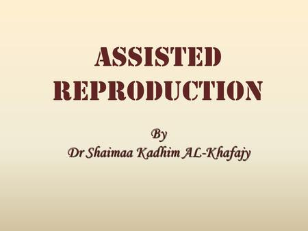 Assisted ReproductionBy Dr Shaimaa Kadhim AL-Khafajy.