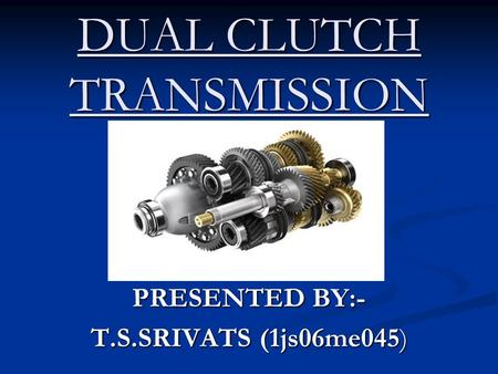 DUAL CLUTCH TRANSMISSION PRESENTED BY:- T.S.SRIVATS (1js06me045)