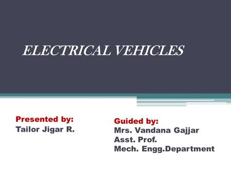 ELECTRICAL VEHICLES Presented by: Tailor Jigar R. Guided by: Mrs. Vandana Gajjar Asst. Prof. Mech. Engg.Department.