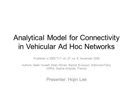 Analytical Model for Connectivity in Vehicular Ad Hoc Networks Published in IEEE TVT vol. 57, no. 6, November 2008 Authors: Saleh Yousefi, Eitan Altman,