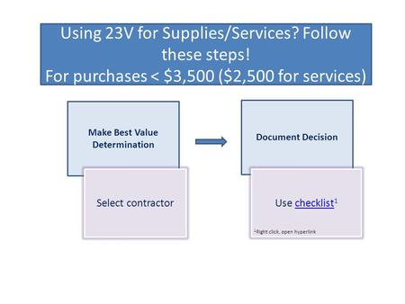 Using 23V for Supplies/Services? Follow these steps! For purchases < $3,500 ($2,500 for services) Make Best Value Determination Document Decision Select.