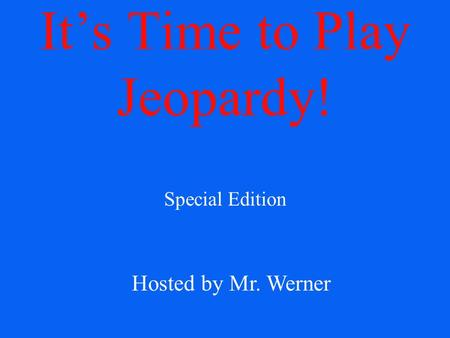 It's Time to Play Jeopardy! Special Edition Hosted by Mr. Werner.