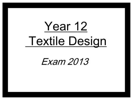 Year 12 Textile Design Exam 2013. Develop ideas through sustained and focused investigations informed by contextual and other sources, demonstrating analytical.