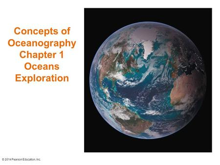 Concepts of Oceanography Chapter 1 Oceans Exploration © 2014 Pearson Education, Inc.