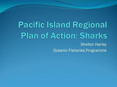 Shelton Harley Oceanic Fisheries Programme. Outline IPOA-sharks WCPF Convention – some relevant bits What we have already agreed to – CMM2009-04 An overview.