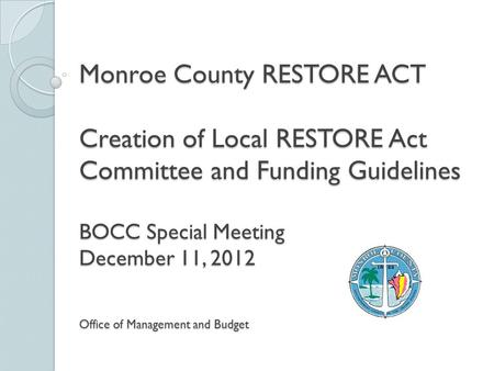 Monroe County RESTORE ACT Creation of Local RESTORE Act Committee and Funding Guidelines BOCC Special Meeting December 11, 2012 Office of Management and.