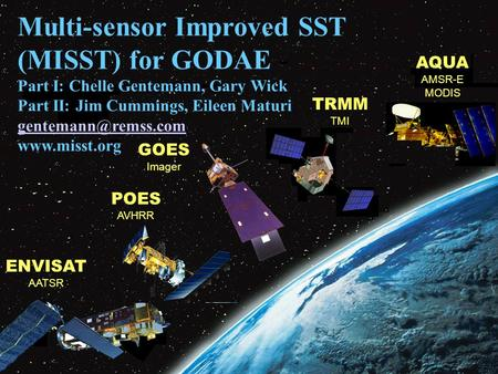 AQUA AMSR-E MODIS POES AVHRR TRMM TMI ENVISAT AATSR GOES Imager Multi-sensor Improved SST (MISST) for GODAE Part I: Chelle Gentemann, Gary Wick Part II: