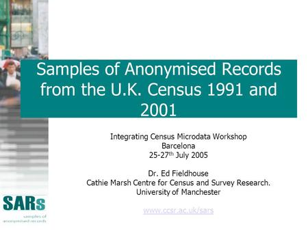 Samples of Anonymised Records from the U.K. Census 1991 and 2001 Integrating Census Microdata Workshop Barcelona 25-27 th July 2005 Dr. Ed Fieldhouse Cathie.