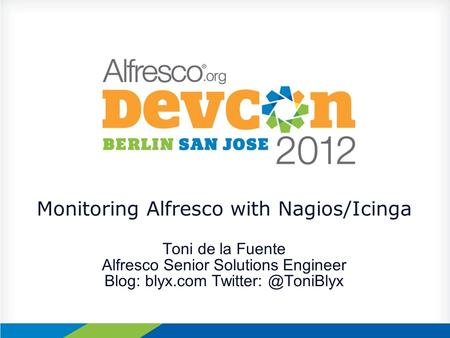 Monitoring Alfresco with Nagios/Icinga Toni de la Fuente Alfresco Senior Solutions Engineer Blog: blyx.com