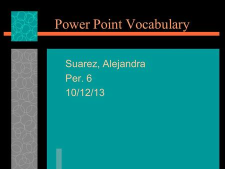 Power Point Vocabulary Suarez, Alejandra Per. 6 10/12/13.