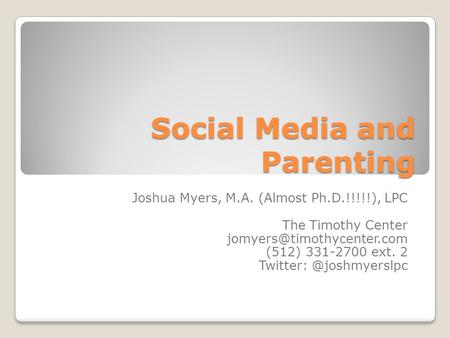 Social Media and Parenting Joshua Myers, M.A. (Almost Ph.D.!!!!!), LPC The Timothy Center (512) 331-2700 ext. 2