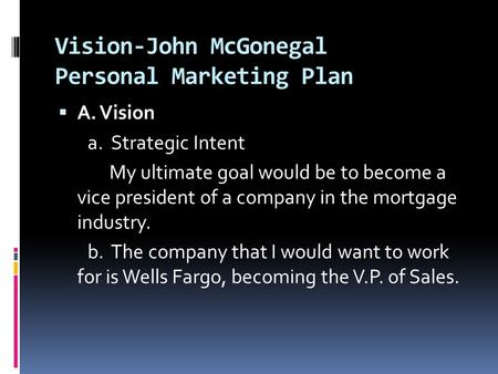 Vision-John McGonegal Personal Marketing Plan  A. Vision a. Strategic Intent My ultimate goal would be to become a vice president of a company in the.