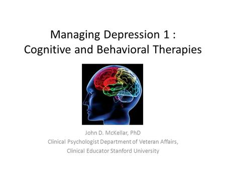 Managing Depression 1 : Cognitive and Behavioral Therapies John D. McKellar, PhD Clinical Psychologist Department of Veteran Affairs, Clinical Educator.
