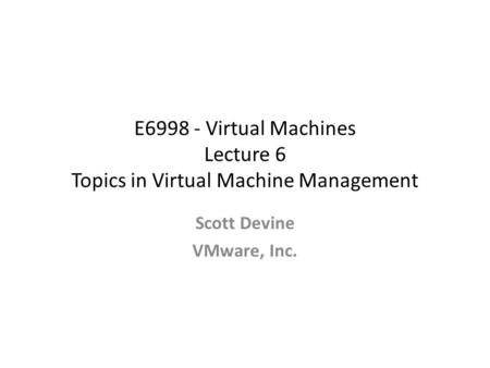E6998 - Virtual Machines Lecture 6 Topics in Virtual Machine Management Scott Devine VMware, Inc.