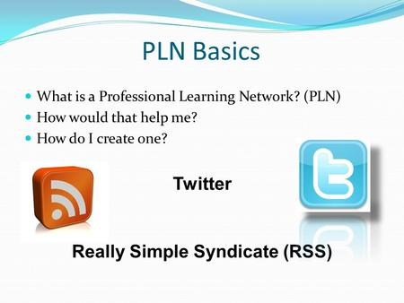 PLN Basics What is a Professional Learning Network? (PLN) How would that help me? How do I create one? Twitter Really Simple Syndicate (RSS)
