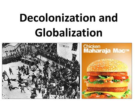 Decolonization and Globalization. Path to Independence World wars had weakened Europe and sense of their superiority United Nations provided platform.