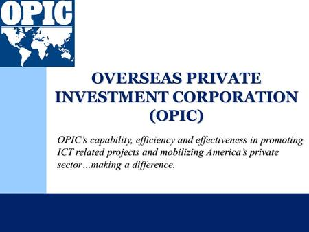 OVERSEAS PRIVATE INVESTMENT CORPORATION (OPIC) OPIC's capability, efficiency and effectiveness in promoting ICT related projects and mobilizing America's.