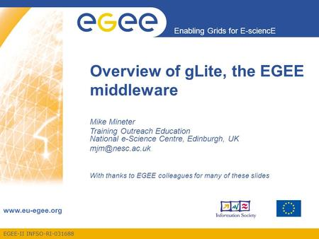 EGEE-II INFSO-RI-031688 Enabling Grids for E-sciencE www.eu-egee.org Overview of gLite, the EGEE middleware Mike Mineter Training Outreach Education National.