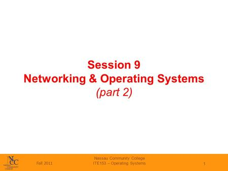 Fall 2011 Nassau Community College ITE153 – Operating Systems 1 Session 9 Networking & Operating Systems (part 2)