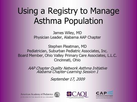 Using a Registry to Manage Asthma Population James Wiley, MD Physician Leader, Alabama AAP Chapter Stephen Pleatman, MD Pediatrician, Suburban Pediatric.
