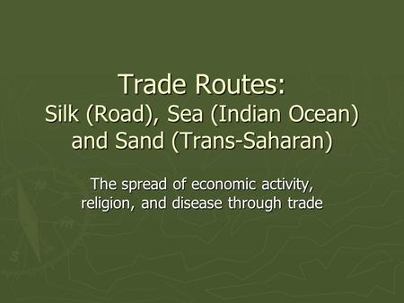Trade Routes: Silk (Road), Sea (Indian Ocean) and Sand (Trans-Saharan) The spread of economic activity, religion, and disease through trade.