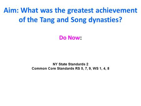 Aim: What was the greatest achievement of the Tang and Song dynasties? Do Now: NY State Standards 2 Common Core Standards RS 5, 7, 9, WS 1, 4, 8.