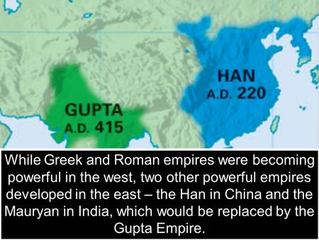 The Han and Mauryan & Gupta Empires While Greek and Roman empires were becoming powerful in the west, two other powerful empires developed in the east.