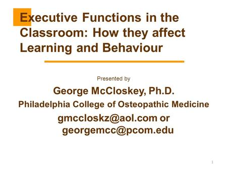1 Presented by George McCloskey, Ph.D. Philadelphia College of Osteopathic Medicine or Executive Functions in the.