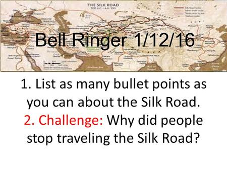 1. List as many bullet points as you can about the Silk Road. 2. Challenge: Why did people stop traveling the Silk Road? Bell Ringer 1/12/16.