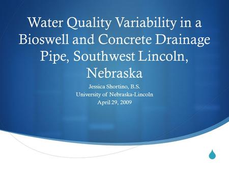  Water Quality Variability in a Bioswell and Concrete Drainage Pipe, Southwest Lincoln, Nebraska Jessica Shortino, B.S. University of Nebraska-Lincoln.