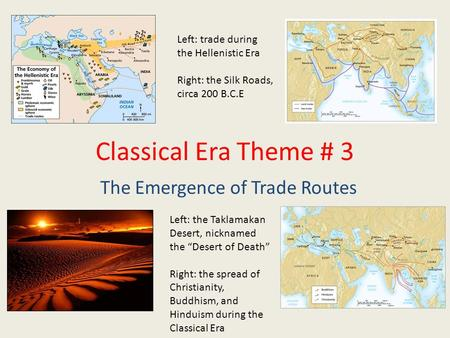 Classical Era Theme # 3 The Emergence of Trade Routes Left: trade during the Hellenistic Era Right: the Silk Roads, circa 200 B.C.E Left: the Taklamakan.