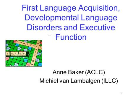 1 First Language Acquisition, Developmental Language Disorders and Executive Function Anne Baker (ACLC) Michiel van Lambalgen (ILLC)