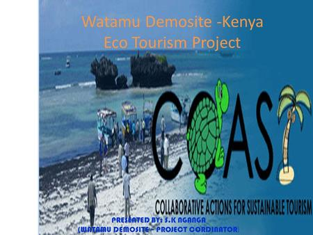 Watamu Demosite -Kenya Eco Tourism Project PRESENTED BY: S.K NGANGA (WATAMU DEMOSITE – PROJECT CORDINATOR )