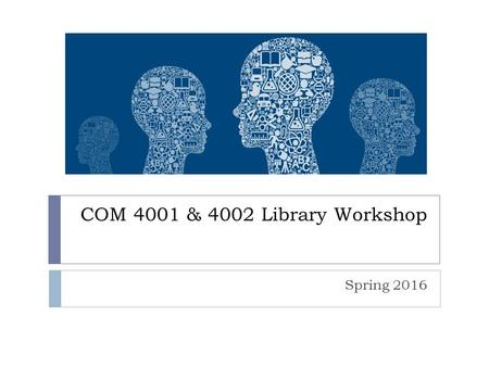 COM 4001 & 4002 Library Workshop Spring 2016. Session Overview  Library website review (library.villanova.edu)  Getting started with a topic  Finding.