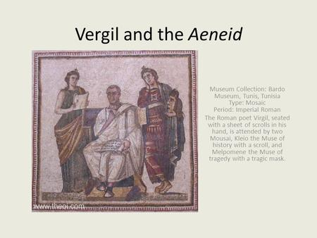 Vergil and the Aeneid Museum Collection: Bardo Museum, Tunis, Tunisia Type: Mosaic Period: Imperial Roman The Roman poet Virgil, seated with a sheet of.