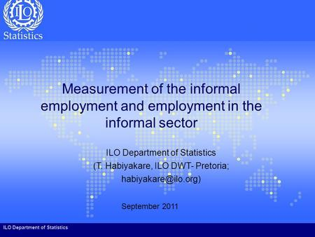 ILO Department of Statistics Measurement of the informal employment and employment in the informal sector September 2011 ILO Department of Statistics (T.