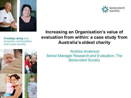 Increasing an Organisation's value of evaluation from within: a case study from Australia's oldest charity Andrew Anderson Senior Manager Research and.