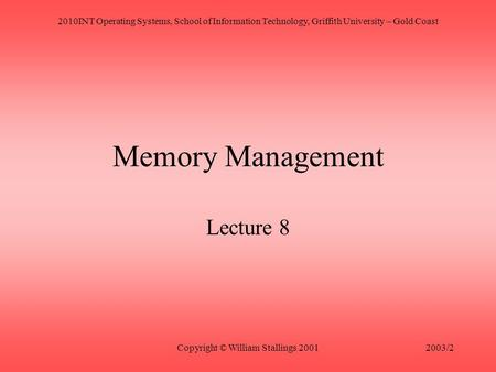 2010INT Operating Systems, School of Information Technology, Griffith University – Gold Coast Copyright © William Stallings 20012003/2 Memory Management.