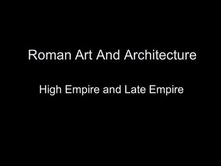 Roman Art And Architecture High Empire and Late Empire.