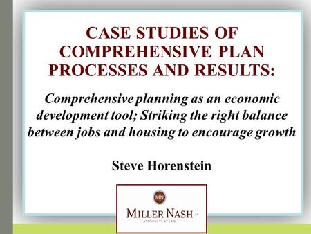 Steve Horenstein CASE STUDIES OF COMPREHENSIVE PLAN PROCESSES AND RESULTS : Comprehensive planning as an economic development tool; Striking the right.