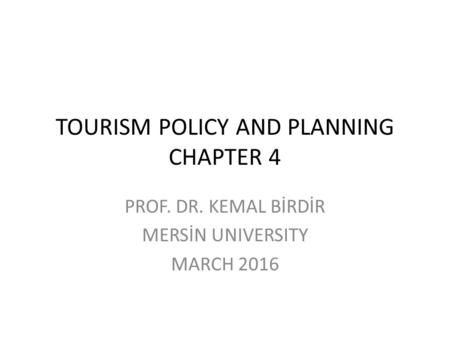 TOURISM POLICY AND PLANNING CHAPTER 4 PROF. DR. KEMAL BİRDİR MERSİN UNIVERSITY MARCH 2016.