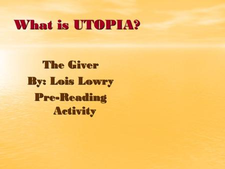 What is UTOPIA? The Giver By: Lois Lowry Pre-Reading Activity.