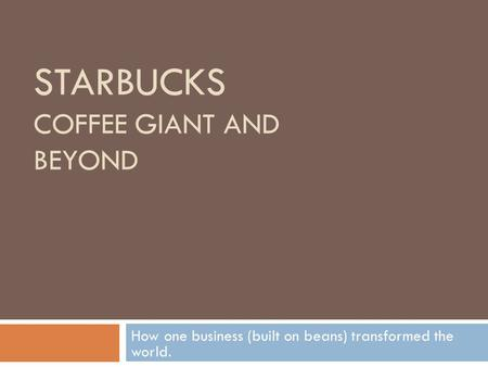 STARBUCKS <strong>COFFEE</strong> GIANT AND BEYOND How one <strong>business</strong> (built on beans) transformed the world.