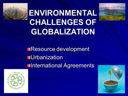 ENVIRONMENTAL CHALLENGES OF GLOBALIZATION Resource development Urbanization International Agreements.