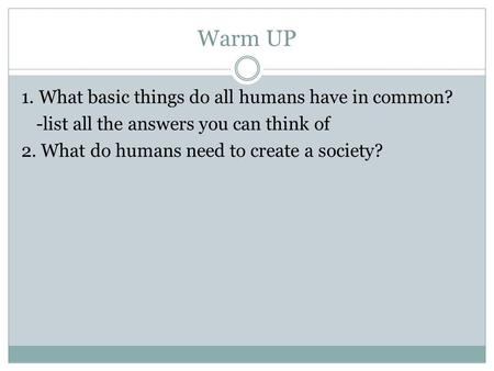 Warm UP 1. What basic things do all humans have in common? -list all the answers you can think of 2. What do humans need to create a society?