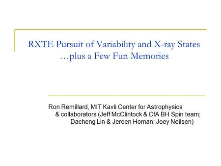 RXTE Pursuit of Variability and X-ray States …plus a Few Fun Memories Ron Remillard, MIT Kavli Center for Astrophysics & collaborators (Jeff McClintock.